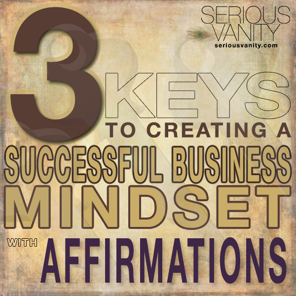 3 Keys to Creating a Successful Business Mindset with Affirmations